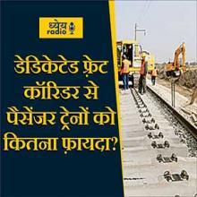 डेडिकेटेड फ़्रेट कॉरिडर से पैसेंजर ट्रेनों को कितना फ़ायदा? (How much benefit to dedicated trains from dedicated freight corridor?) : ध्येय रेडियो (Dhyeya Radio) - ज्ञान की डिजिटल दुनिया