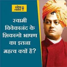 स्वामी विवेकानंद के शिकागो भाषण का इतना महत्व क्यों है? (Why is Swami Vivekananda's Chicago speech so Important?) : ध्येय रेडियो (Dhyeya Radio) - ज्ञान की डिजिटल दुनिया